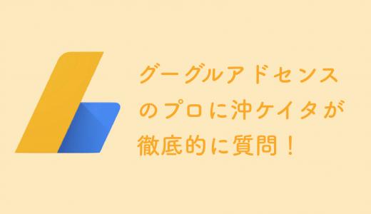 Google AdSenseのプロに沖ケイタが徹底的に質問しまくったスペシャル
