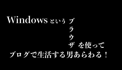 Windowsというブラウザを使って、楽しくブログで飯を食っています